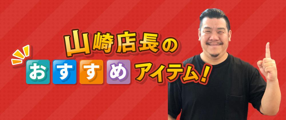 山崎店長のおすすめアイテム